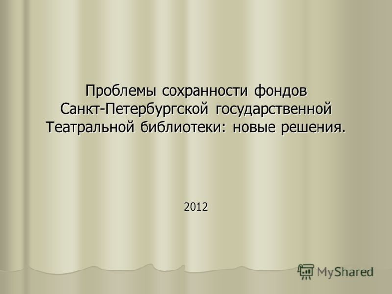 Проблемы сохранности фондов Санкт-Петербургской государственной Театральной библиотеки: новые решения. 2012