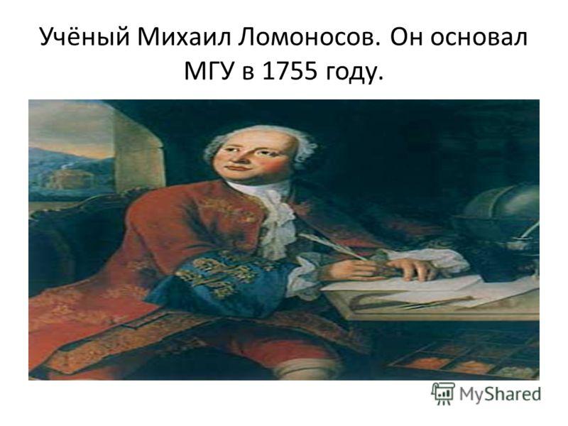 Учёный Михаил Ломоносов. Он основал МГУ в 1755 году.