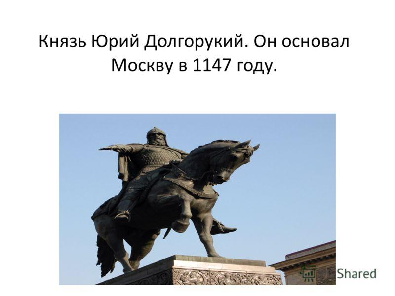 Князь Юрий Долгорукий. Он основал Москву в 1147 году.