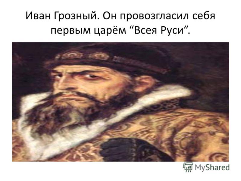 Иван Грозный. Он провозгласил себя первым царём Всея Руси.