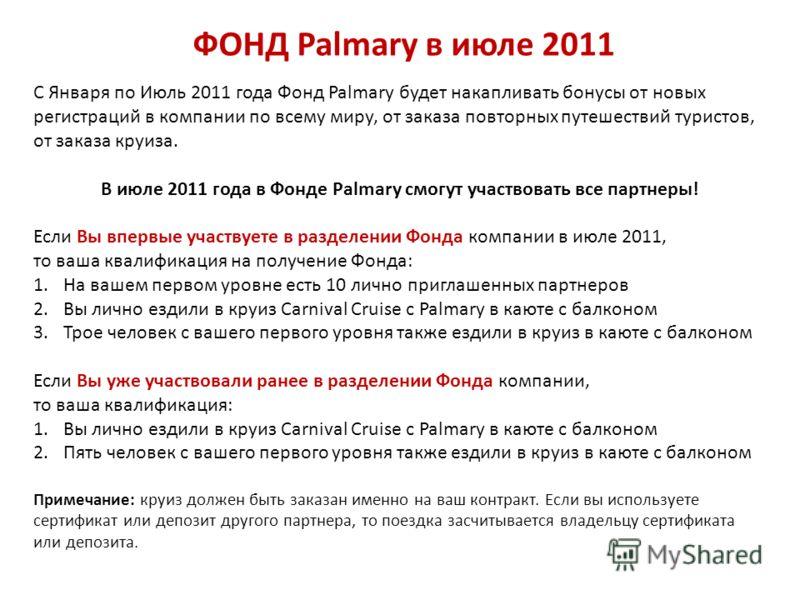 ФОНД Palmary в июле 2011 С Января по Июль 2011 года Фонд Palmary будет накапливать бонусы от новых регистраций в компании по всему миру, от заказа повторных путешествий туристов, от заказа круиза. В июле 2011 года в Фонде Palmary смогут участвовать в