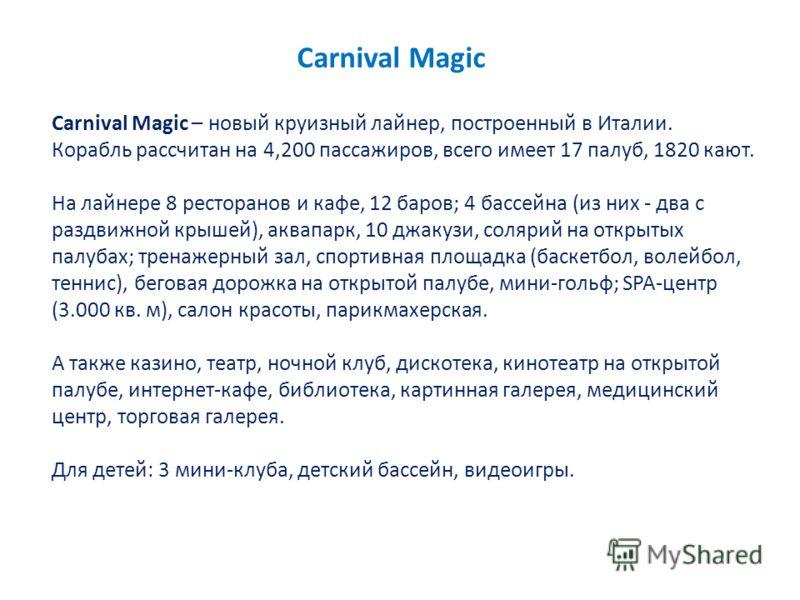 Carnival Magic Carnival Magic – новый круизный лайнер, построенный в Италии. Корабль рассчитан на 4,200 пассажиров, всего имеет 17 палуб, 1820 кают. На лайнере 8 ресторанов и кафе, 12 баров; 4 бассейна (из них - два с раздвижной крышей), аквапарк, 10