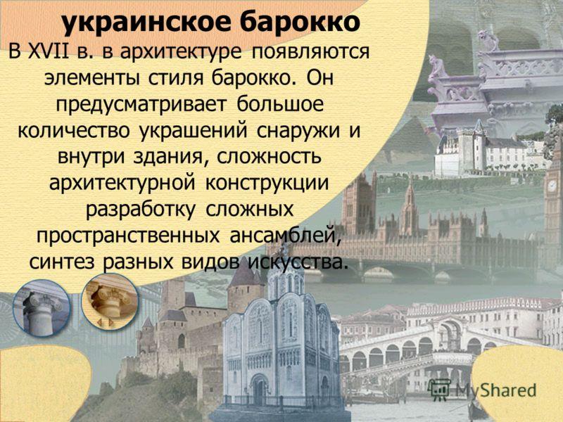 украинское барокко В XVII в. в архитектуре появляются элементы стиля барокко. Он предусматривает большое количество украшений снаружи и внутри здания, сложность архитектурной конструкции разработку сложных пространственных ансамблей, синтез разных ви