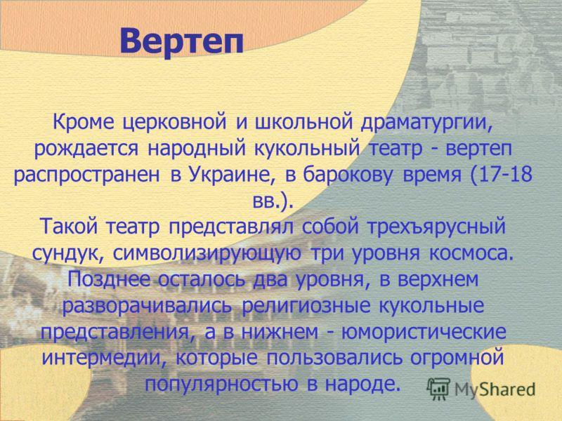 Вертеп Кроме церковной и школьной драматургии, рождается народный кукольный театр - вертеп распространен в Украине, в барокову время (17-18 вв.). Такой театр представлял собой трехъярусный сундук, символизирующую три уровня космоса. Позднее осталось