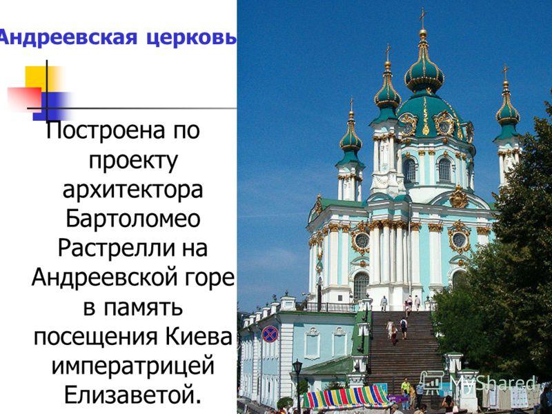 Построена по проекту архитектора Бартоломео Растрелли на Андреевской горе в память посещения Киева императрицей Елизаветой. Андреевская церковь