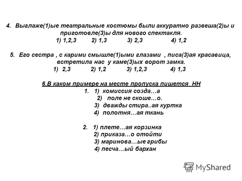 4.Выглаже(1)ые театральные костюмы были аккуратно развеша(2)ы и приготовле(3)ы для нового спектакля. 1) 1,2,3 2) 1,3 3) 2,3 4) 1,2 5.Его сестра, с карими смышле(1)ыми глазами, писа(3)ая красавица, встретила нас у каме(3)ых ворот замка. 1)2,3 2) 1,2 3