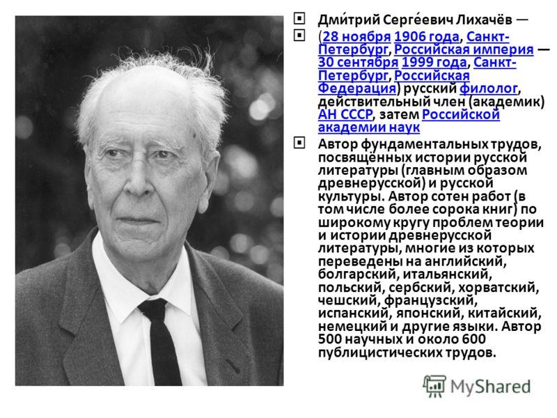 Дми́трий Серге́евич Лихачёв (28 ноября 1906 года, Санкт- Петербург, Российская империя 30 сентября 1999 года, Санкт- Петербург, Российская Федерация) русский филолог, действительный член (академик) АН СССР, затем Российской академии наук28 ноября1906