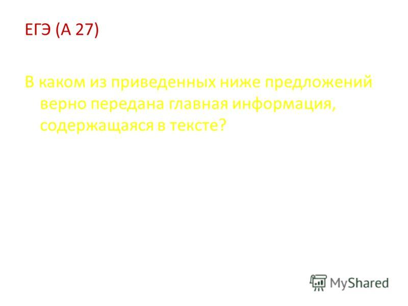 ЕГЭ (А 27) В каком из приведенных ниже предложений верно передана главная информация, содержащаяся в тексте?