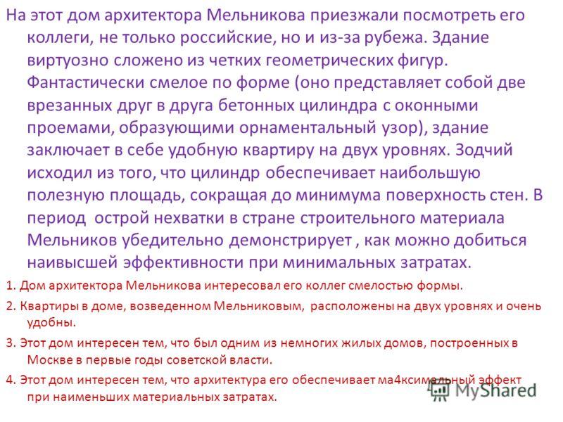 На этот дом архитектора Мельникова приезжали посмотреть его коллеги, не только российские, но и из-за рубежа. Здание виртуозно сложено из четких геометрических фигур. Фантастически смелое по форме (оно представляет собой две врезанных друг в друга бе
