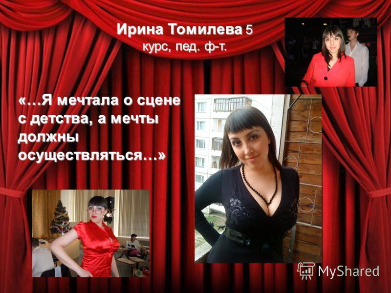 Ирина Томилева 5 курс, пед. ф-т. «…Я мечтала о сцене с детства, а мечты должны осуществляться…»