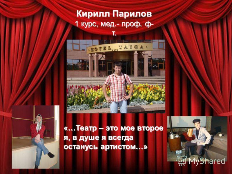 Кирилл Парилов 1 курс, мед.- проф. ф- т. «…Театр – это мое второе я, в душе я всегда останусь артистом…»