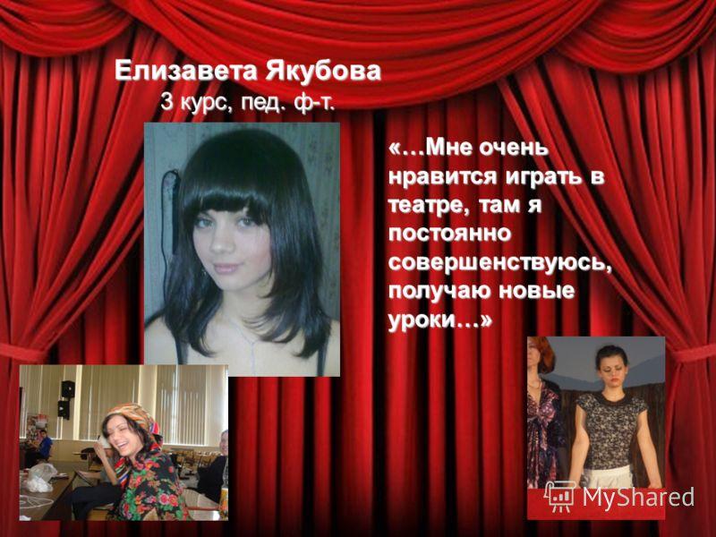 Елизавета Якубова 3 курс, пед. ф-т. «…Мне очень нравится играть в театре, там я постоянно совершенствуюсь, получаю новые уроки…»