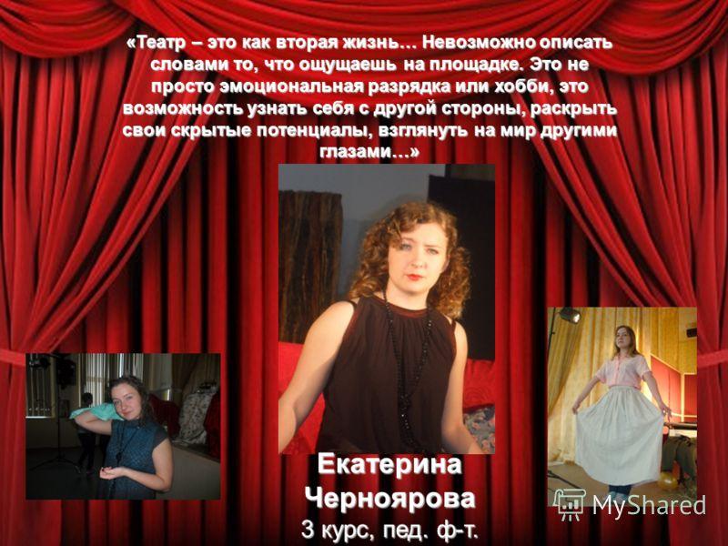 Екатерина Черноярова 3 курс, пед. ф-т. «Театр – это как вторая жизнь… Невозможно описать словами то, что ощущаешь на площадке. Это не просто эмоциональная разрядка или хобби, это возможность узнать себя с другой стороны, раскрыть свои скрытые потенци