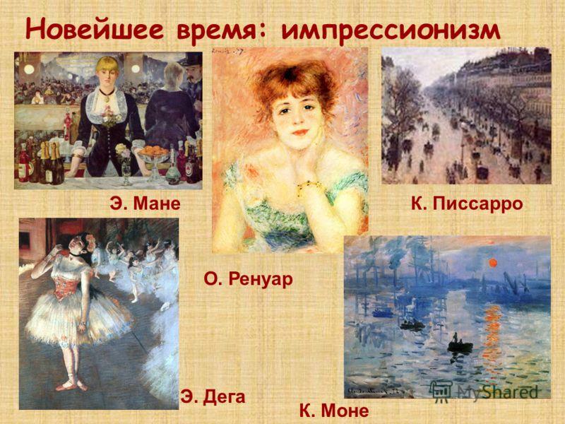 Новейшее время: импрессионизм К. Моне Э. Мане Э. Дега О. Ренуар К. Писсарро