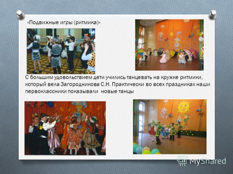 «Подвижные игры (ритмика)» С большим удовольствием дети учились танцевать на кружке ритмики, который вела Загородникова С.Н. Практически во всех праздниках наши первоклассники показывали новые танцы