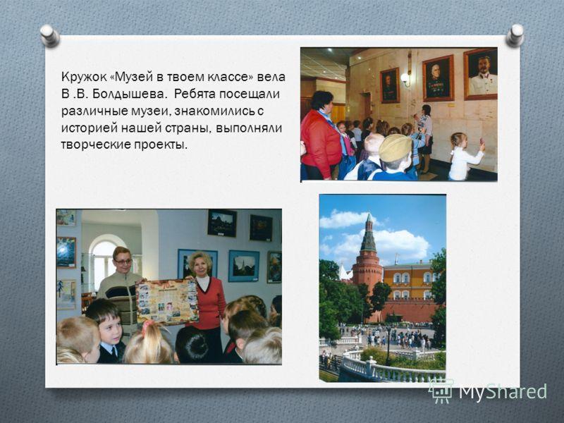 Кружок «Музей в твоем классе» вела В.В. Болдышева. Ребята посещали различные музеи, знакомились с историей нашей страны, выполняли творческие проекты.