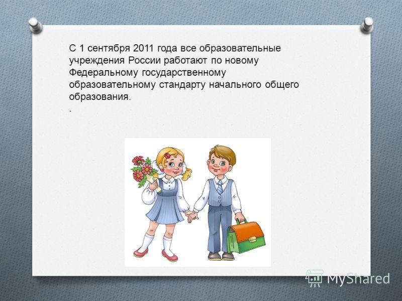 С 1 сентября 2011 года все образовательные учреждения России работают по новому Федеральному государственному образовательному стандарту начального общего образования..