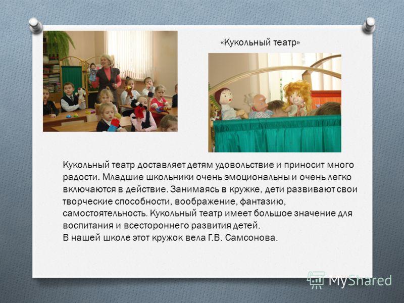 «Кукольный театр» Кукольный театр доставляет детям удовольствие и приносит много радости. Младшие школьники очень эмоциональны и очень легко включаются в действие. Занимаясь в кружке, дети развивают свои творческие способности, воображение, фантазию,