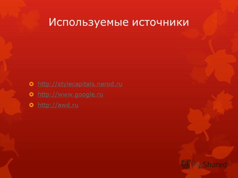 Используемые источники http://stylecapitals.narod.ru http://www.google.ru http://awd.ru