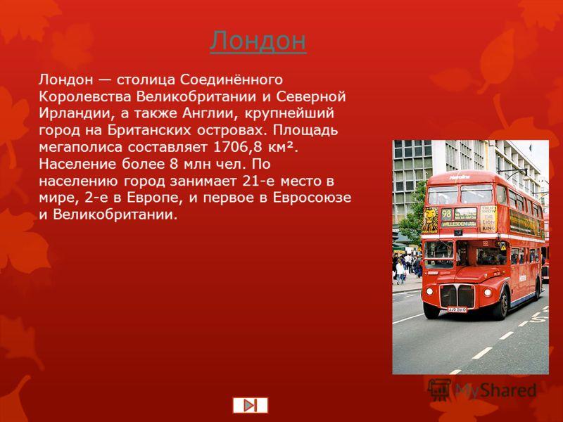 Лондон Лондон столица Соединённого Королевства Великобритании и Северной Ирландии, а также Англии, крупнейший город на Британских островах. Площадь мегаполиса составляет 1706,8 км². Население более 8 млн чел. По населению город занимает 21-е место в