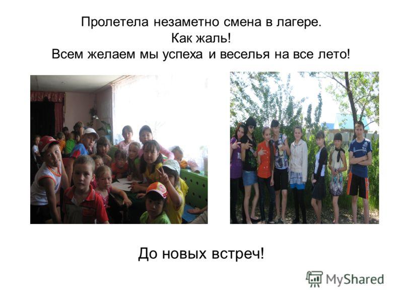 Пролетела незаметно смена в лагере. Как жаль! Всем желаем мы успеха и веселья на все лето! До новых встреч!