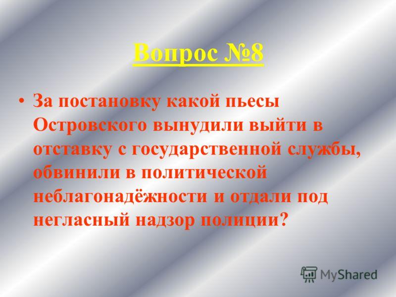 Вопрос 8 За постановку какой пьесы Островского вынудили выйти в отставку с государственной службы, обвинили в политической неблагонадёжности и отдали под негласный надзор полиции?