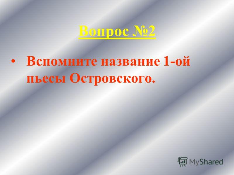 Вопрос 2 Вспомните название 1-ой пьесы Островского.