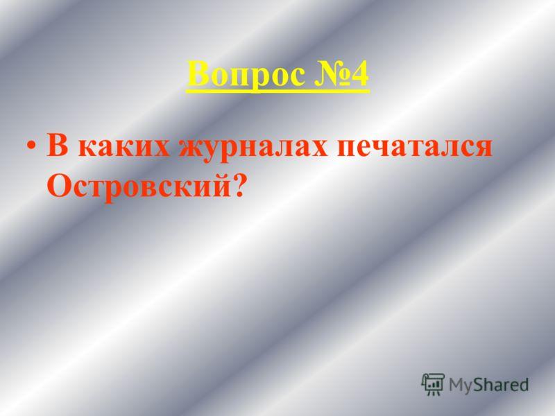 Вопрос 4 В каких журналах печатался Островский?
