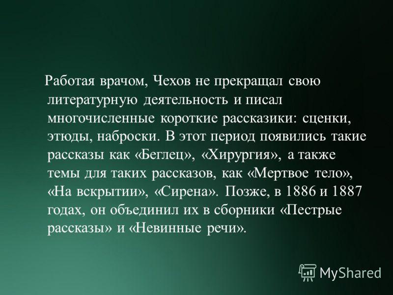 Работая врачом, Чехов не прекращал свою литературную деятельность и писал многочисленные короткие рассказики : сценки, этюды, наброски. В этот период появились такие рассказы как « Беглец », « Хирургия », а также темы для таких рассказов, как « Мертв
