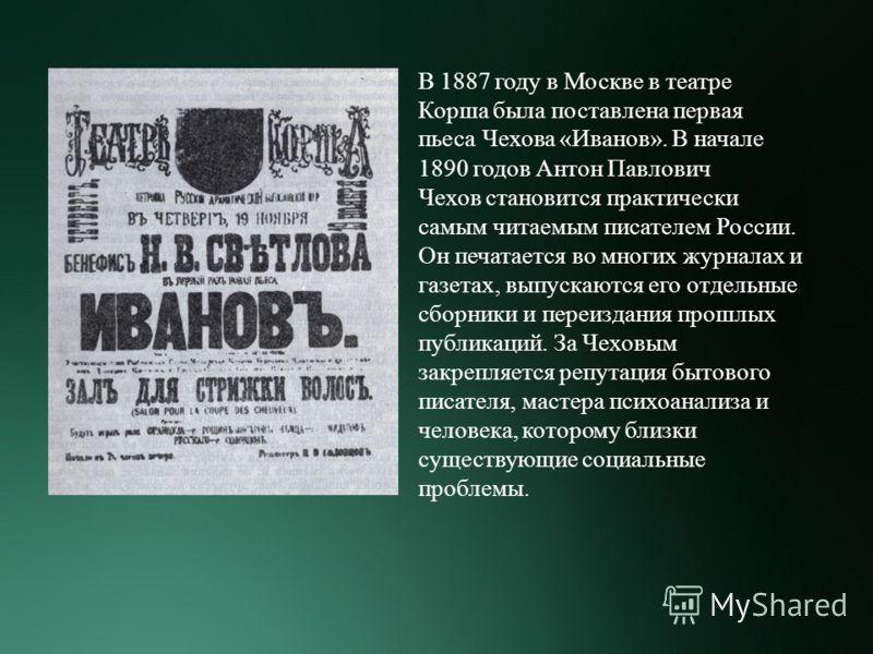 В 1887 году в Москве в театре Корша была поставлена первая пьеса Чехова «Иванов». В начале 1890 годов Антон Павлович Чехов становится практически самым читаемым писателем России. Он печатается во многих журналах и газетах, выпускаются его отдельные с