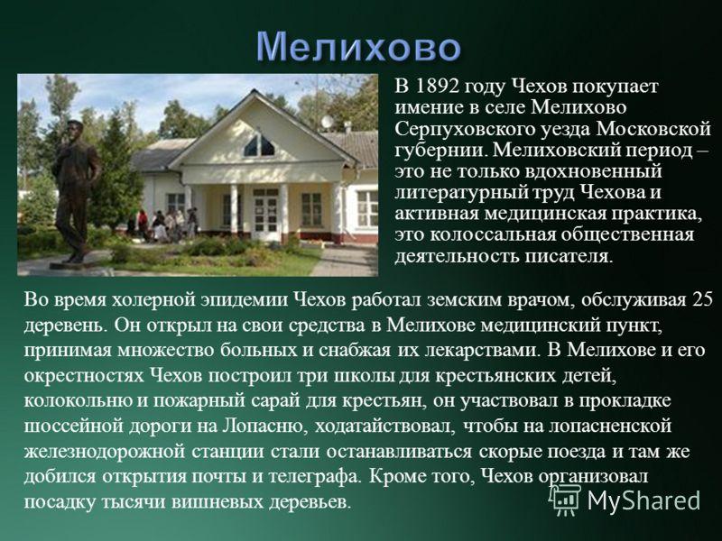 В 1892 году Чехов покупает имение в селе Мелихово Серпуховского уезда Московской губернии. Мелиховский период – это не только вдохновенный литературный труд Чехова и активная медицинская практика, это колоссальная общественная деятельность писателя.