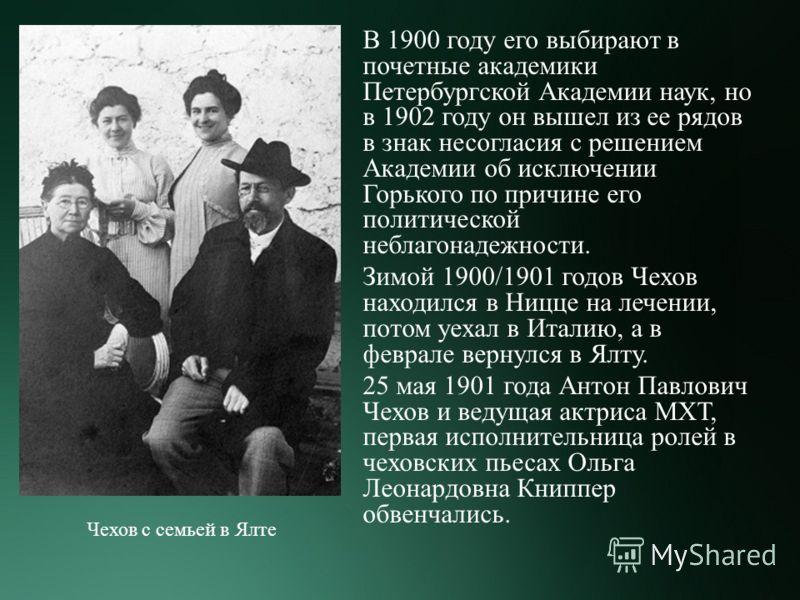 В 1900 году его выбирают в почетные академики Петербургской Академии наук, но в 1902 году он вышел из ее рядов в знак несогласия с решением Академии об исключении Горького по причине его политической неблагонадежности. Зимой 1900/1901 годов Чехов нах