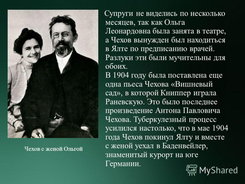Супруги не виделись по несколько месяцев, так как Ольга Леонардовна была занята в театре, а Чехов вынужден был находиться в Ялте по предписанию врачей. Разлуки эти были мучительны для обоих. В 1904 году была поставлена еще одна пьеса Чехова « Вишневы