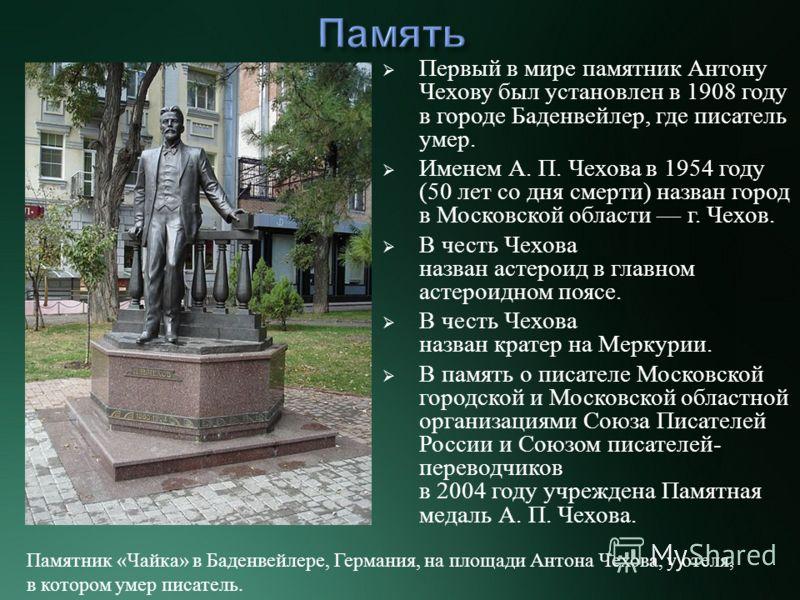 Первый в мире памятник Антону Чехову был установлен в 1908 году в городе Баденвейлер, где писатель умер. Именем А. П. Чехова в 1954 году (50 лет со дня смерти ) назван город в Московской области г. Чехов. В честь Чехова назван астероид в главном асте
