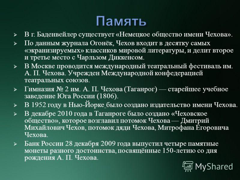 В г. Баденвейлер существует « Немецкое общество имени Чехова ». По данным журнала Огонёк, Чехов входит в десятку самых « экранизируемых » классиков мировой литературы, и делит второе и третье место с Чарльзом Диккенсом. В Москве проводится международ