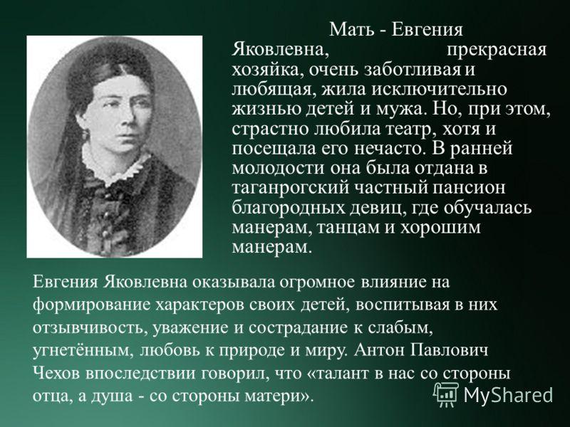 Мать - Евгения Яковлевна, прекрасная хозяйка, очень заботливая и любящая, жила исключительно жизнью детей и мужа. Но, при этом, страстно любила театр, хотя и посещала его нечасто. В ранней молодости она была отдана в таганрогский частный пансион благ