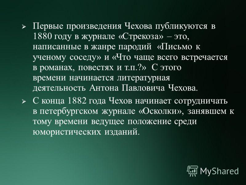 Первые произведения Чехова публикуются в 1880 году в журнале « Стрекоза » – это, написанные в жанре пародий « Письмо к ученому соседу » и « Что чаще всего встречается в романах, повестях и т. п.?» С этого времени начинается литературная деятельность