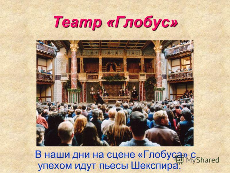 Театр «Глобус» В наши дни на сцене «Глобуса» с упехом идут пьесы Шекспира.
