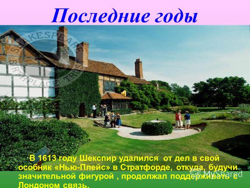 Последние годы В 1613 году Шекспир удалился от дел в свой особняк «Нью-Плейс» в Стратфорде, откуда, будучи значительной фигурой, продолжал поддерживать с Лондоном связь.