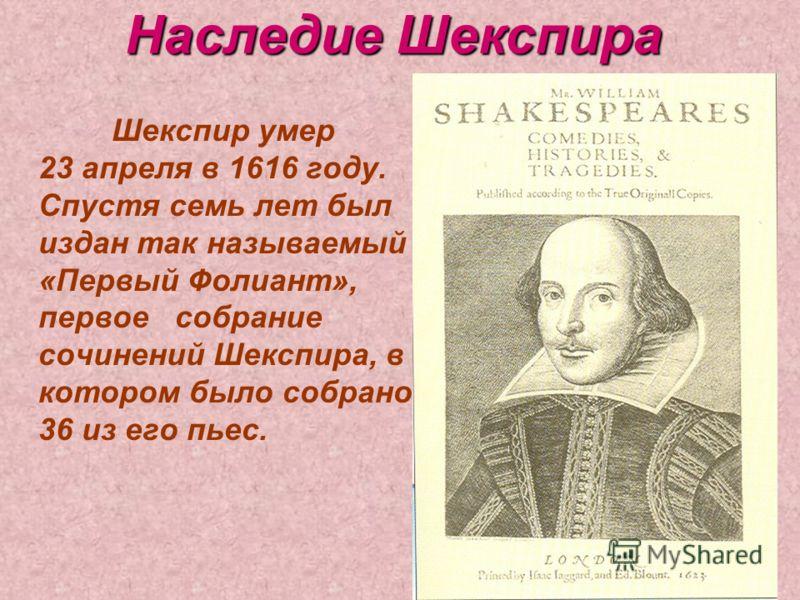 Наследие Шекспира Шекспир умер 23 апреля в 1616 году. Спустя семь лет был издан так называемый «Первый Фолиант», первое собрание сочинений Шекспира, в котором было собрано 36 из его пьес.