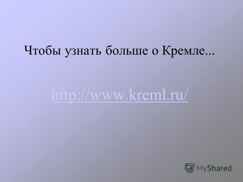 Чтобы узнать больше о Кремле... http://www.kreml.ru/