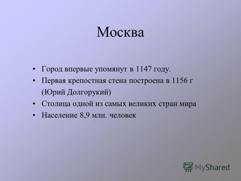 Москва Город впервые упомянут в 1147 году. Первая крепостная стена построена в 1156 г (Юрий Долгорукий) Столица одной из самых великих стран мира Население 8,9 млн. человек
