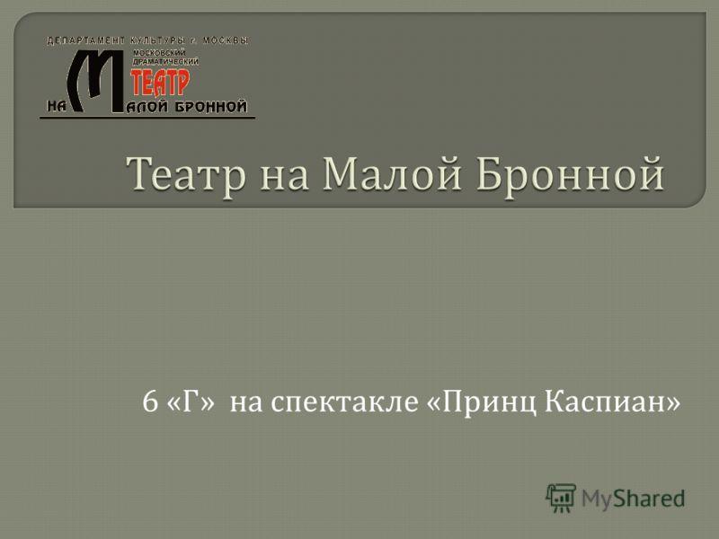 6 « Г » на спектакле « Принц Каспиан »