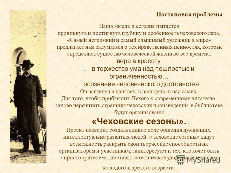 Наша мысль и сегодня пытается проникнуть и постигнуть глубину и особенность чеховского дара. «Самый негромкий и самый слышимый художник в мире» предлагает нам задуматься о тех нравственных ценностях, которые определяют существо человеческой жизни во
