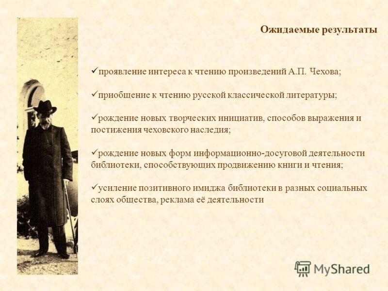 Ожидаемые результаты проявление интереса к чтению произведений А.П. Чехова; приобщение к чтению русской классической литературы; рождение новых творческих инициатив, способов выражения и постижения чеховского наследия; рождение новых форм информацион