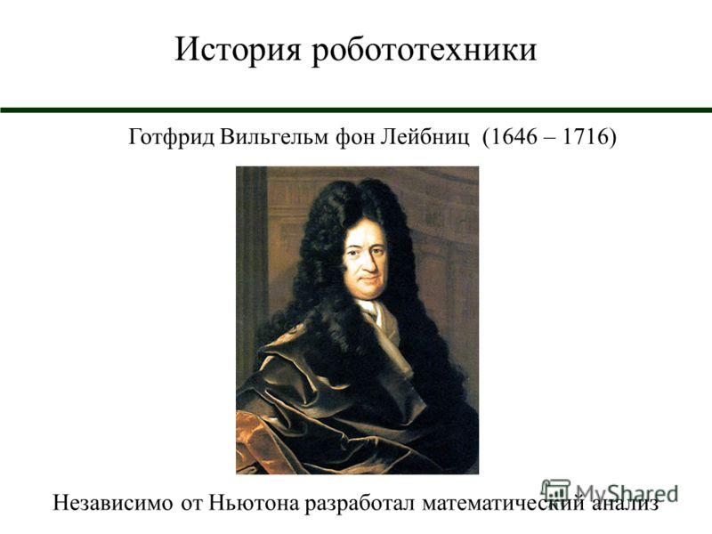 История робототехники Готфрид Вильгельм фон Лейбниц (1646 – 1716) Независимо от Ньютона разработал математический анализ