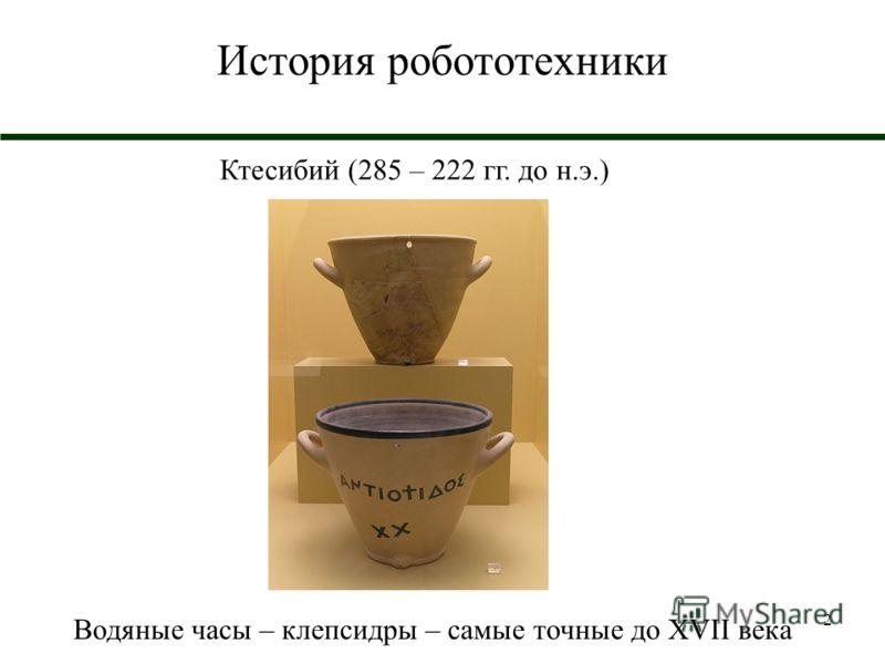 2 История робототехники Ктесибий (285 – 222 гг. до н.э.) Водяные часы – клепсидры – самые точные до XVII века