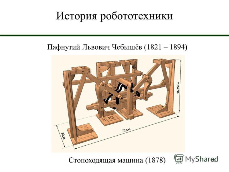39 История робототехники Пафнутий Львович Чебышёв (1821 – 1894) Стопоходящая машина (1878)