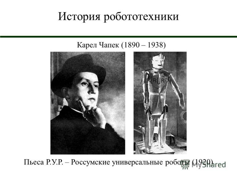 История робототехники Карел Чапек (1890 – 1938) Пьеса Р.У.Р. – Россумские универсальные роботы (1920)