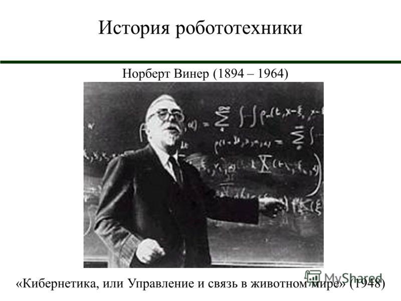 История робототехники Норберт Винер (1894 – 1964) «Кибернетика, или Управление и связь в животном мире» (1948)